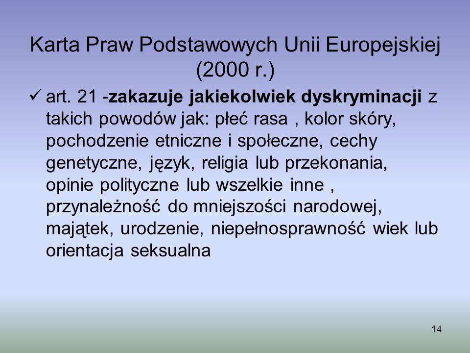 14 Karta Praw Podstawowych Unii Europejskiej (2000 r.) art. 21 -zakazuje jakiekolwiek dyskryminacji z takich powodów jak: płeć rasa, kolor skóry, poch