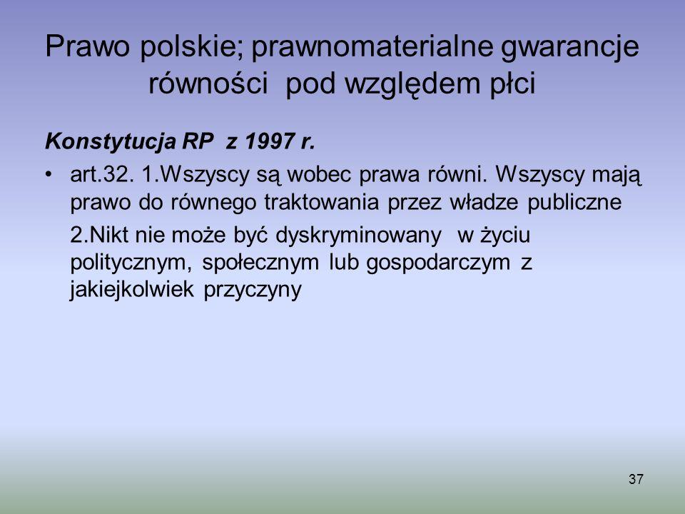 Prawo polskie; prawnomaterialne gwarancje równości pod względem płci Konstytucja RP z 1997 r. art.32. 1.Wszyscy są wobec prawa równi. Wszyscy mają pra