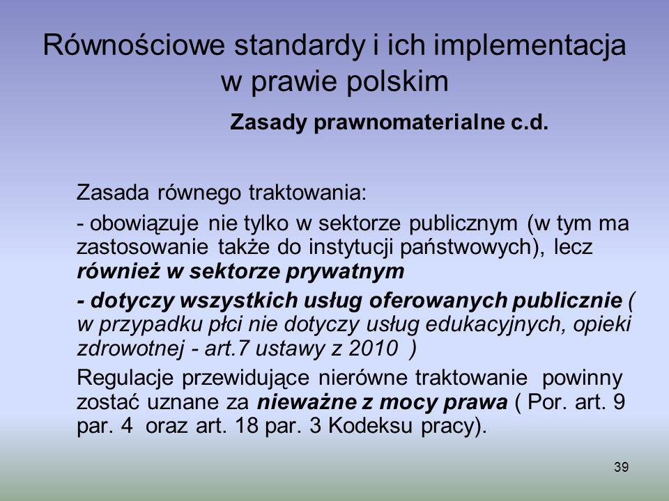 39 Równościowe standardy i ich implementacja w prawie polskim Zasada równego traktowania: - obowiązuje nie tylko w sektorze publicznym (w tym ma zasto