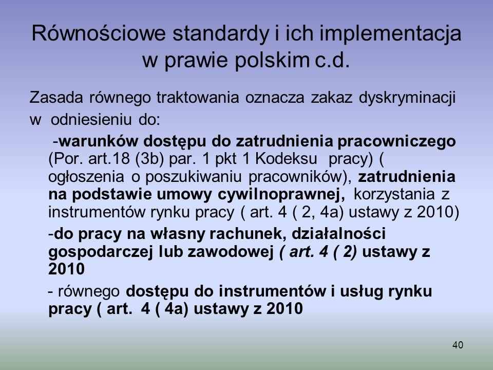 40 Równościowe standardy i ich implementacja w prawie polskim c.d. Zasada równego traktowania oznacza zakaz dyskryminacji w odniesieniu do: -warunków