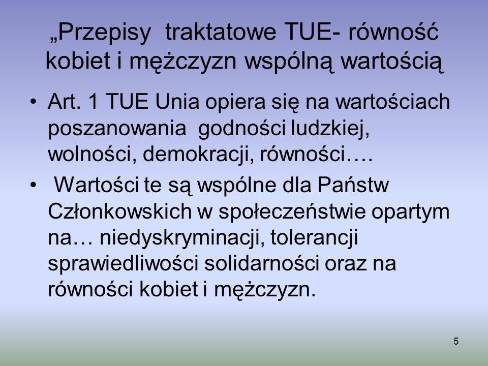Przepisy traktatowe TUE- równość kobiet i mężczyzn wspólną wartością Art. 1 TUE Unia opiera się na wartościach poszanowania godności ludzkiej, wolnośc
