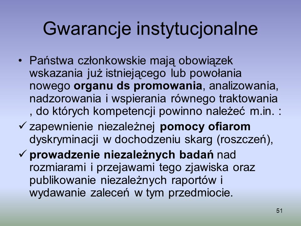 51 Gwarancje instytucjonalne Państwa członkowskie mają obowiązek wskazania już istniejącego lub powołania nowego organu ds promowania, analizowania, n