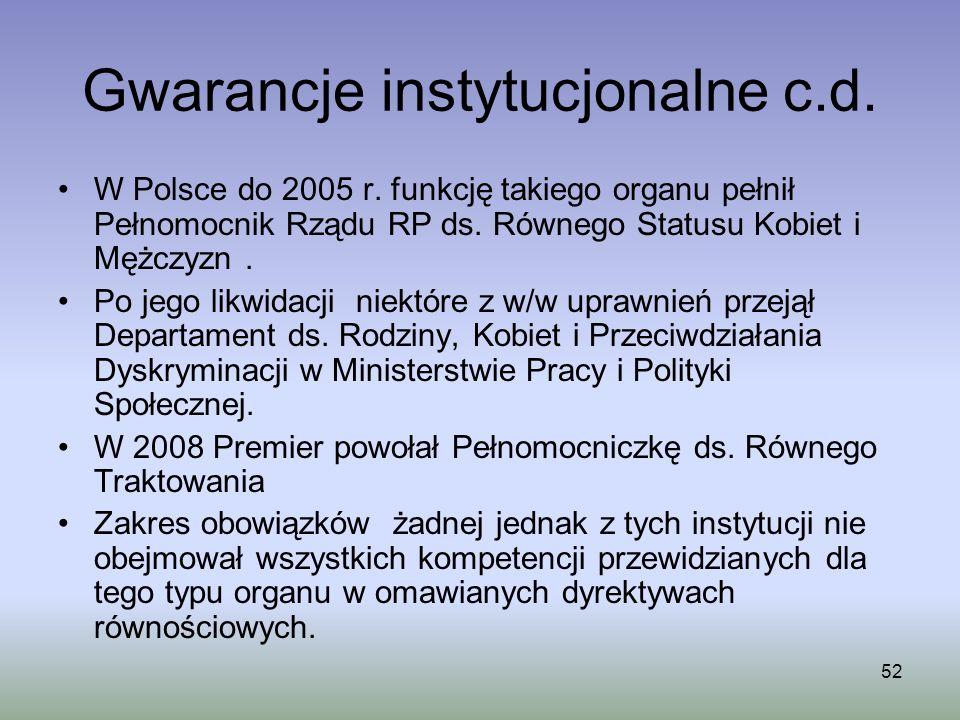52 Gwarancje instytucjonalne c.d. W Polsce do 2005 r. funkcję takiego organu pełnił Pełnomocnik Rządu RP ds. Równego Statusu Kobiet i Mężczyzn. Po jeg