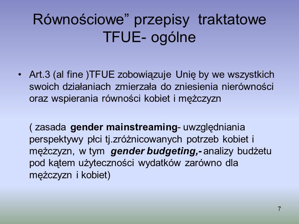 Równościowe przepisy traktatowe TFUE- ogólne Art.3 (al fine )TFUE zobowiązuje Unię by we wszystkich swoich działaniach zmierzała do zniesienia nierówn
