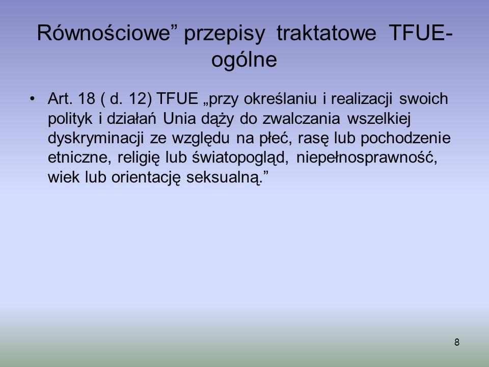 Równościowe przepisy traktatowe TFUE- ogólne Art. 18 ( d. 12) TFUE przy określaniu i realizacji swoich polityk i działań Unia dąży do zwalczania wszel