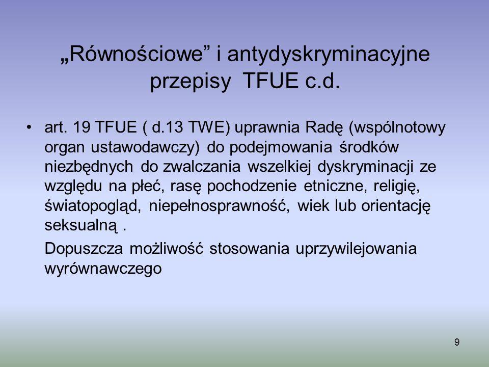 9 Równościowe i antydyskryminacyjne przepisy TFUE c.d. art. 19 TFUE ( d.13 TWE) uprawnia Radę (wspólnotowy organ ustawodawczy) do podejmowania środków