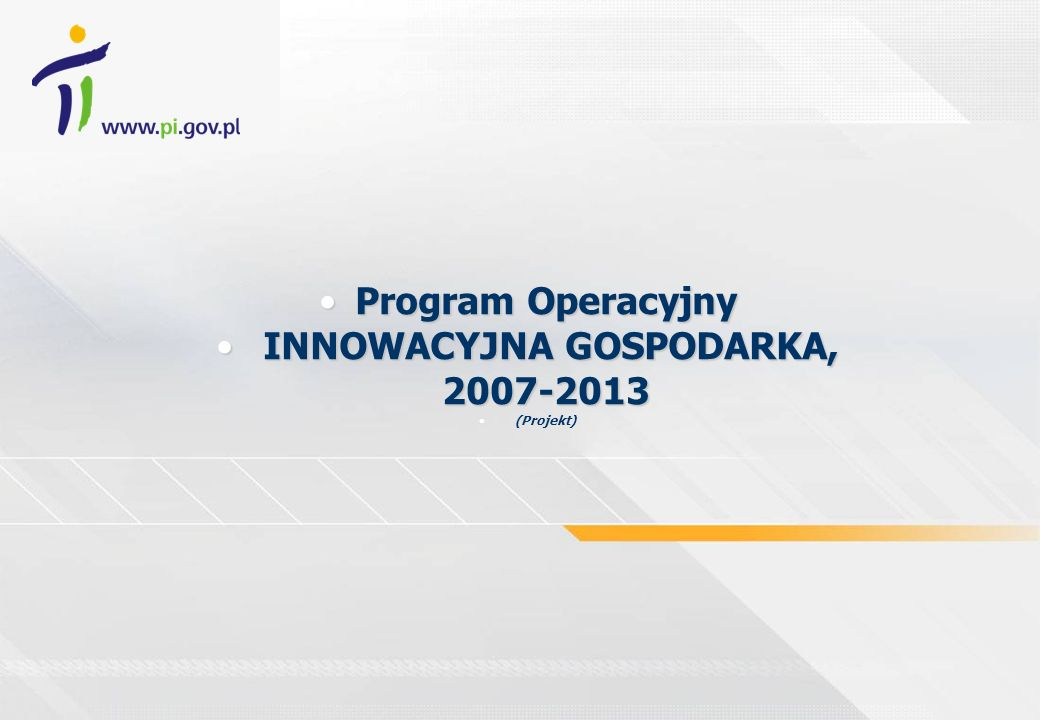 Program OperacyjnyProgram Operacyjny INNOWACYJNA GOSPODARKA, 2007-2013 INNOWACYJNA GOSPODARKA, 2007-2013 (Projekt)