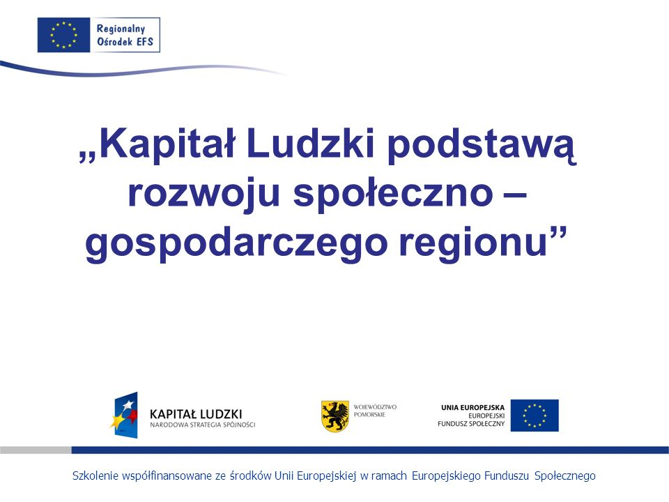 Szkolenie współfinansowane ze środków Unii Europejskiej w ramach Europejskiego Funduszu Społecznego Kapitał Ludzki podstawą rozwoju społeczno – gospod