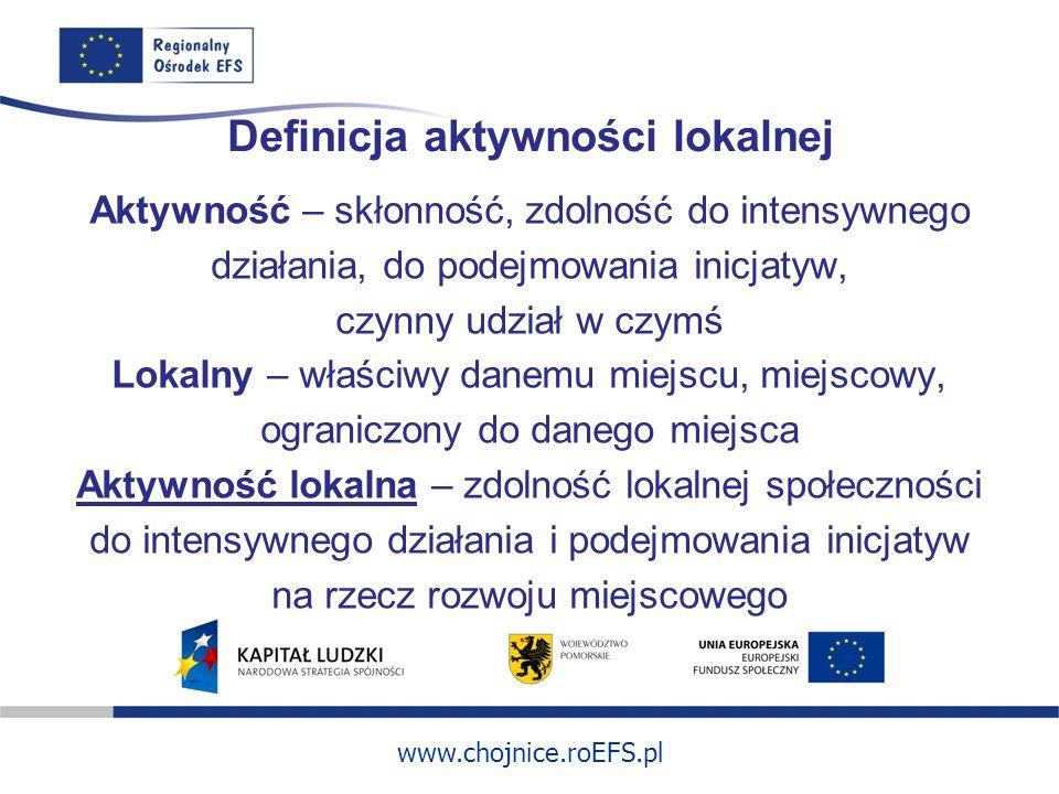 www.chojnice.roEFS.pl Definicja aktywności lokalnej Aktywność – skłonność, zdolność do intensywnego działania, do podejmowania inicjatyw, czynny udział w czymś Lokalny – właściwy danemu miejscu, miejscowy, ograniczony do danego miejsca Aktywność lokalna – zdolność lokalnej społeczności do intensywnego działania i podejmowania inicjatyw na rzecz rozwoju miejscowego
