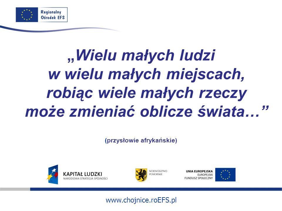 www.chojnice.roEFS.pl Wielu małych ludzi w wielu małych miejscach, robiąc wiele małych rzeczy może zmieniać oblicze świata… (przysłowie afrykańskie)