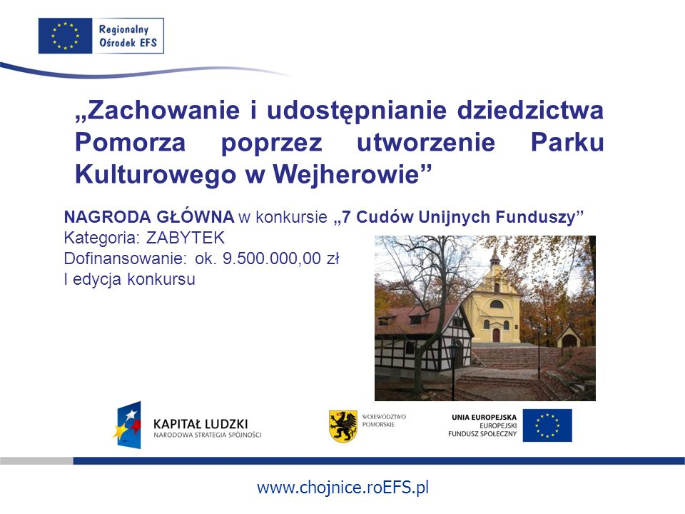 www.chojnice.roEFS.pl Zachowanie i udostępnianie dziedzictwa Pomorza poprzez utworzenie Parku Kulturowego w Wejherowie NAGRODA GŁÓWNA w konkursie 7 Cudów Unijnych Funduszy Kategoria: ZABYTEK Dofinansowanie: ok.