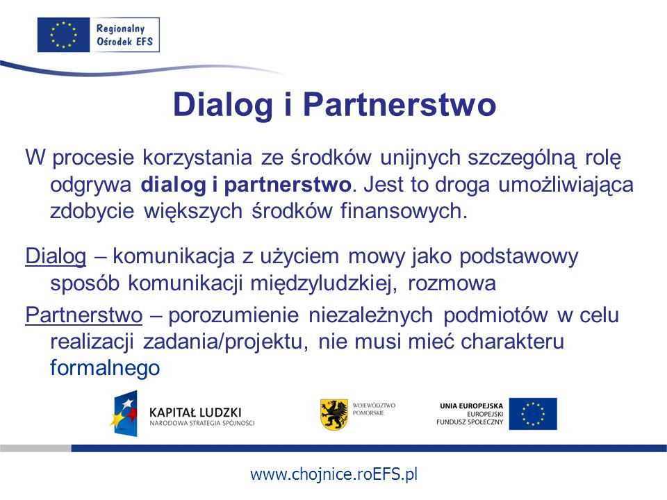 www.chojnice.roEFS.pl Dialog i Partnerstwo W procesie korzystania ze środków unijnych szczególną rolę odgrywa dialog i partnerstwo. Jest to droga umoż