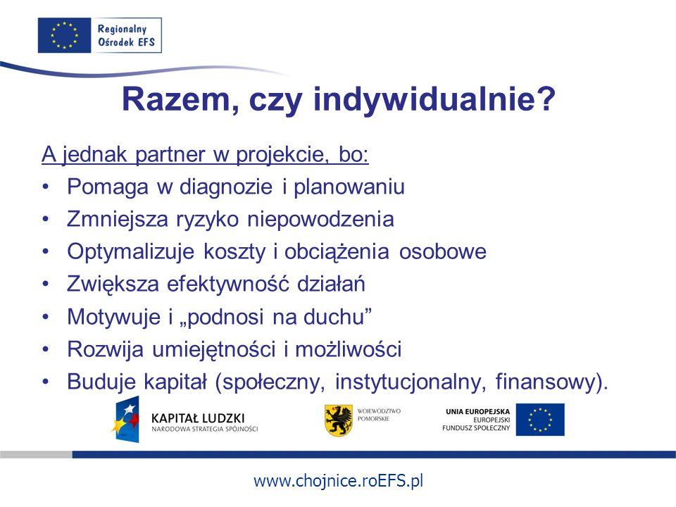 www.chojnice.roEFS.pl Razem, czy indywidualnie? A jednak partner w projekcie, bo: Pomaga w diagnozie i planowaniu Zmniejsza ryzyko niepowodzenia Optym