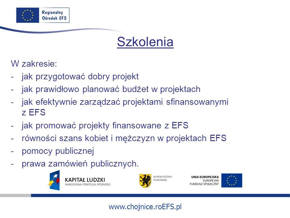 www.chojnice.roEFS.pl Szkolenia W zakresie: -jak przygotować dobry projekt -jak prawidłowo planować budżet w projektach -jak efektywnie zarządzać projektami sfinansowanymi z EFS -jak promować projekty finansowane z EFS -równości szans kobiet i mężczyzn w projektach EFS -pomocy publicznej -prawa zamówień publicznych.