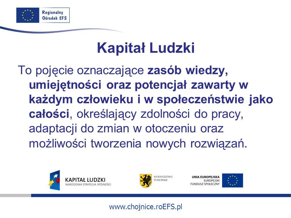 www.chojnice.roEFS.pl Kapitał Ludzki To pojęcie oznaczające zasób wiedzy, umiejętności oraz potencjał zawarty w każdym człowieku i w społeczeństwie jako całości, określający zdolności do pracy, adaptacji do zmian w otoczeniu oraz możliwości tworzenia nowych rozwiązań.