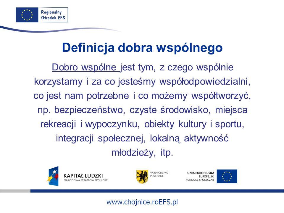 www.chojnice.roEFS.pl Definicja dobra wspólnego Dobro wspólne jest tym, z czego wspólnie korzystamy i za co jesteśmy współodpowiedzialni, co jest nam