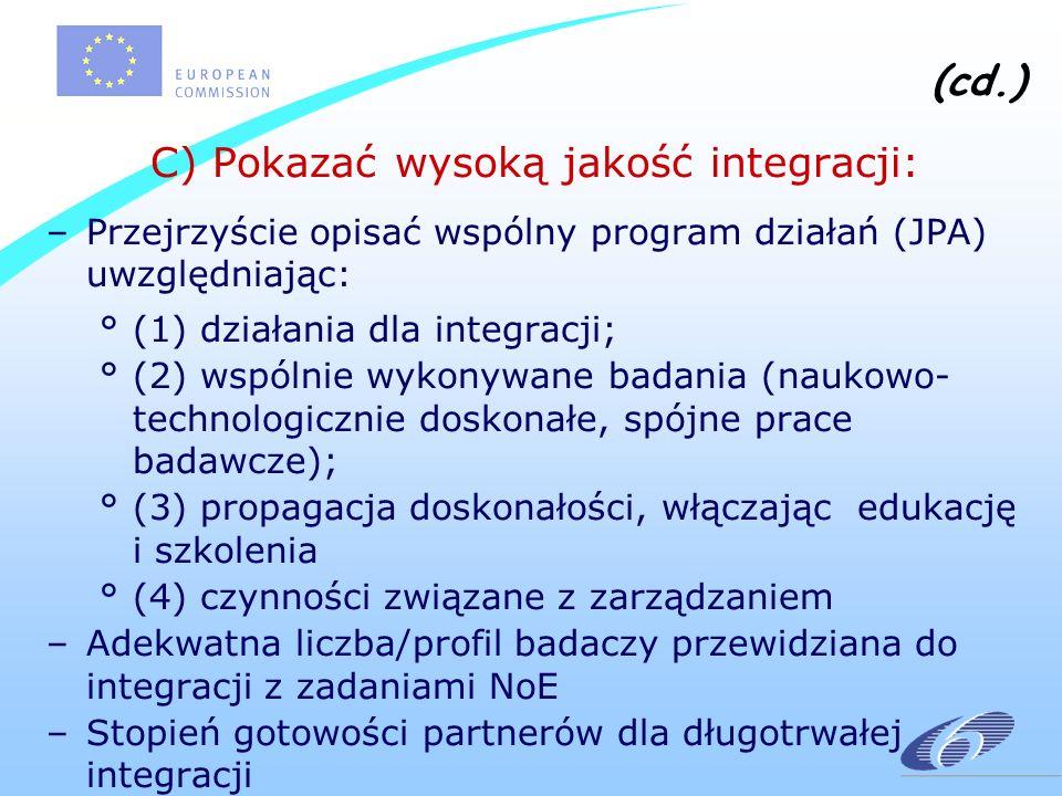 (cd.) C) Pokazać wysoką jakość integracji: –Przejrzyście opisać wspólny program działań (JPA) uwzględniając: °(1) działania dla integracji; °(2) wspólnie wykonywane badania (naukowo- technologicznie doskonałe, spójne prace badawcze); °(3) propagacja doskonałości, włączając edukację i szkolenia °(4) czynności związane z zarządzaniem –Adekwatna liczba/profil badaczy przewidziana do integracji z zadaniami NoE –Stopień gotowości partnerów dla długotrwałej integracji