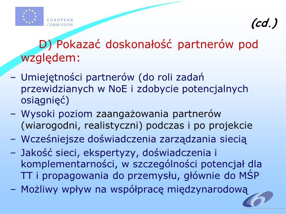 (cd.) D) Pokazać doskonałość partnerów pod względem: –Umiejętności partnerów (do roli zadań przewidzianych w NoE i zdobycie potencjalnych osiągnięć) –Wysoki poziom zaangażowania partnerów (wiarogodni, realistyczni) podczas i po projekcie –Wcześniejsze doświadczenia zarządzania siecią –Jakość sieci, ekspertyzy, doświadczenia i komplementarności, w szczególności potencjał dla TT i propagowania do przemysłu, głównie do MŚP –Możliwy wpływ na współpracę międzynarodową