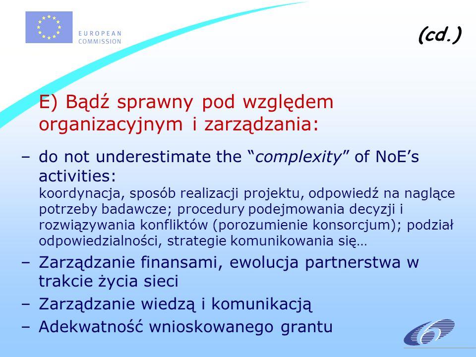 (cd.) E) Bądź sprawny pod względem organizacyjnym i zarządzania: –do not underestimate the complexity of NoEs activities: koordynacja, sposób realizacji projektu, odpowiedź na naglące potrzeby badawcze; procedury podejmowania decyzji i rozwiązywania konfliktów (porozumienie konsorcjum); podział odpowiedzialności, strategie komunikowania się… –Zarządzanie finansami, ewolucja partnerstwa w trakcie życia sieci –Zarządzanie wiedzą i komunikacją –Adekwatność wnioskowanego grantu