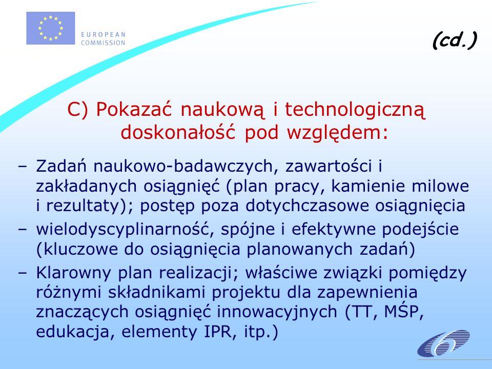 (cd.) C) Pokazać naukową i technologiczną doskonałość pod względem: –Zadań naukowo-badawczych, zawartości i zakładanych osiągnięć (plan pracy, kamienie milowe i rezultaty); postęp poza dotychczasowe osiągnięcia –wielodyscyplinarność, spójne i efektywne podejście (kluczowe do osiągnięcia planowanych zadań) –Klarowny plan realizacji; właściwe związki pomiędzy różnymi składnikami projektu dla zapewnienia znaczących osiągnięć innowacyjnych (TT, MŚP, edukacja, elementy IPR, itp.)
