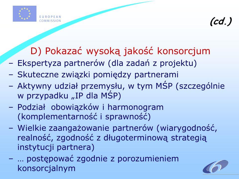 (cd.) D) Pokazać wysoką jakość konsorcjum –Ekspertyza partnerów (dla zadań z projektu) –Skuteczne związki pomiędzy partnerami –Aktywny udział przemysłu, w tym MŚP (szczególnie w przypadku IP dla MŚP) –Podział obowiązków i harmonogram (komplementarność i sprawność) –Wielkie zaangażowanie partnerów (wiarygodność, realność, zgodność z długoterminową strategią instytucji partnera) –… postępować zgodnie z porozumieniem konsorcjalnym
