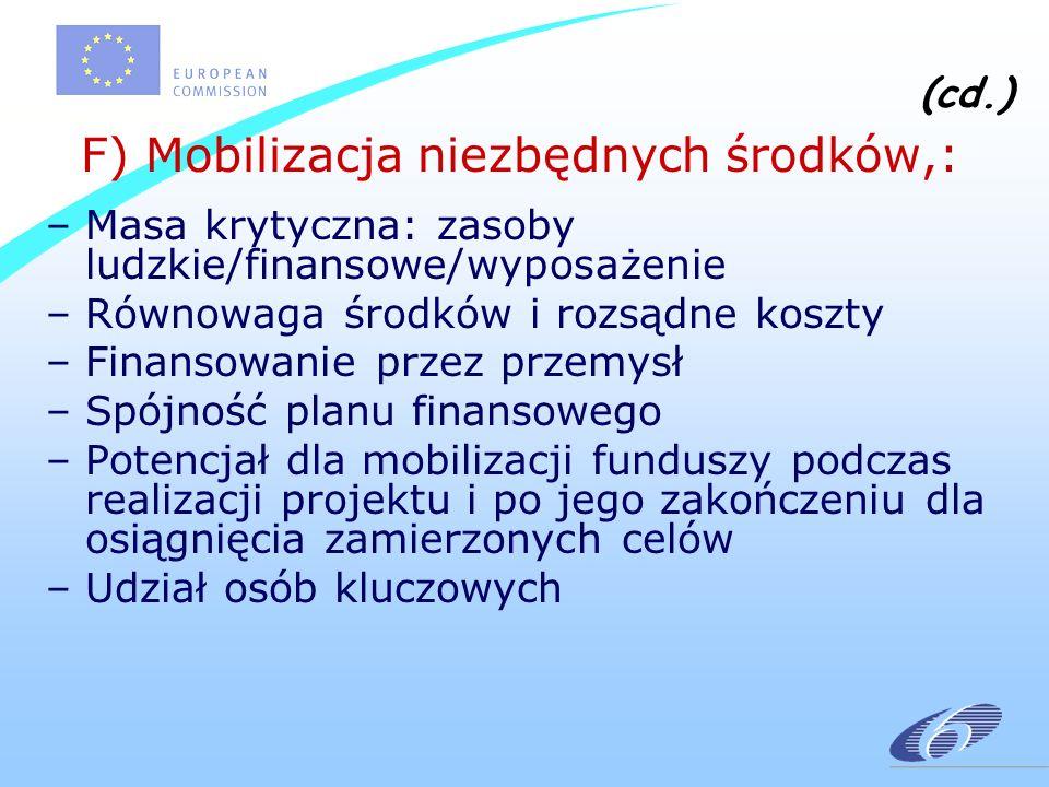 (cd.) F) Mobilizacja niezbędnych środków,: –Masa krytyczna: zasoby ludzkie/finansowe/wyposażenie –Równowaga środków i rozsądne koszty –Finansowanie przez przemysł –Spójność planu finansowego –Potencjał dla mobilizacji funduszy podczas realizacji projektu i po jego zakończeniu dla osiągnięcia zamierzonych celów –Udział osób kluczowych