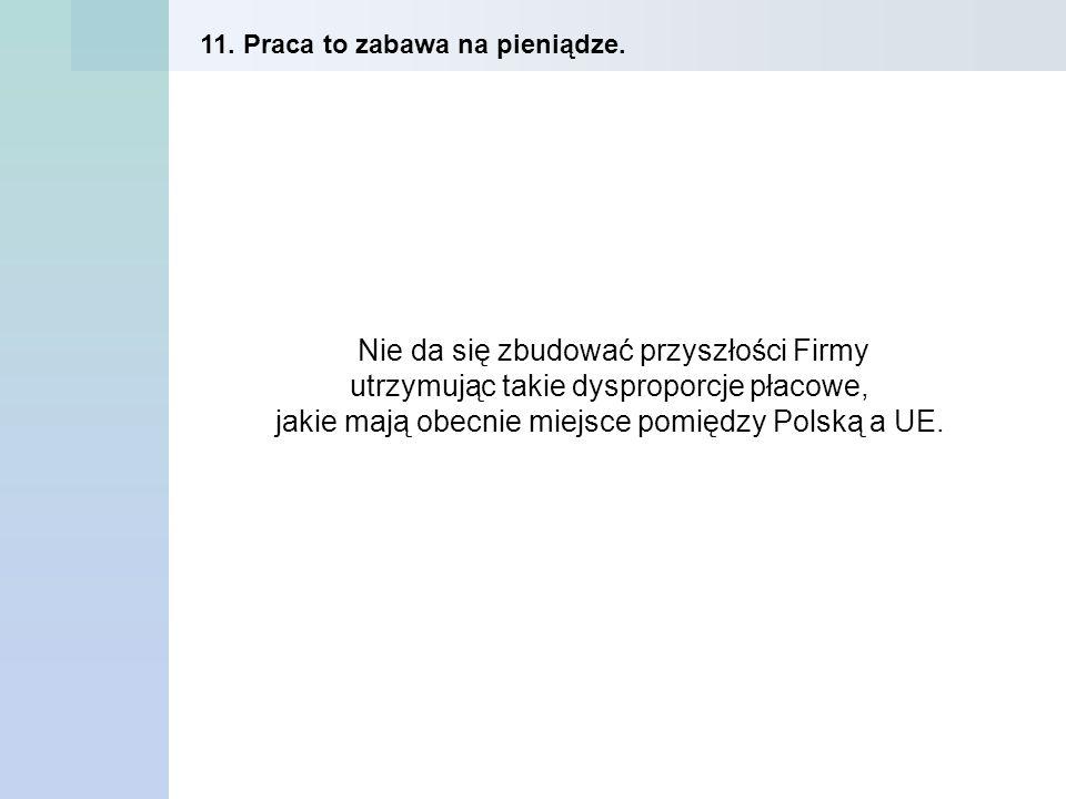 Nie da się zbudować przyszłości Firmy utrzymując takie dysproporcje płacowe, jakie mają obecnie miejsce pomiędzy Polską a UE. 11. Praca to zabawa na p