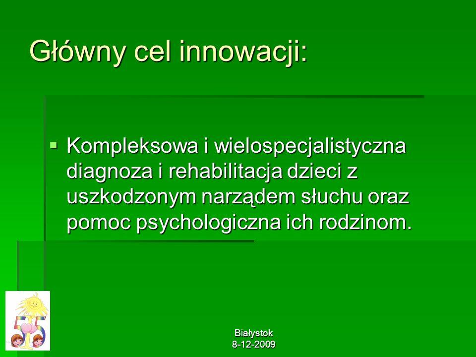 Białystok 8-12-2009 Główny cel innowacji: Kompleksowa i wielospecjalistyczna diagnoza i rehabilitacja dzieci z uszkodzonym narządem słuchu oraz pomoc