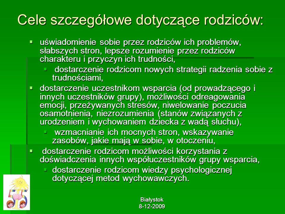 Białystok 8-12-2009 Cele szczegółowe dotyczące rodziców: uświadomienie sobie przez rodziców ich problemów, słabszych stron, lepsze rozumienie przez ro