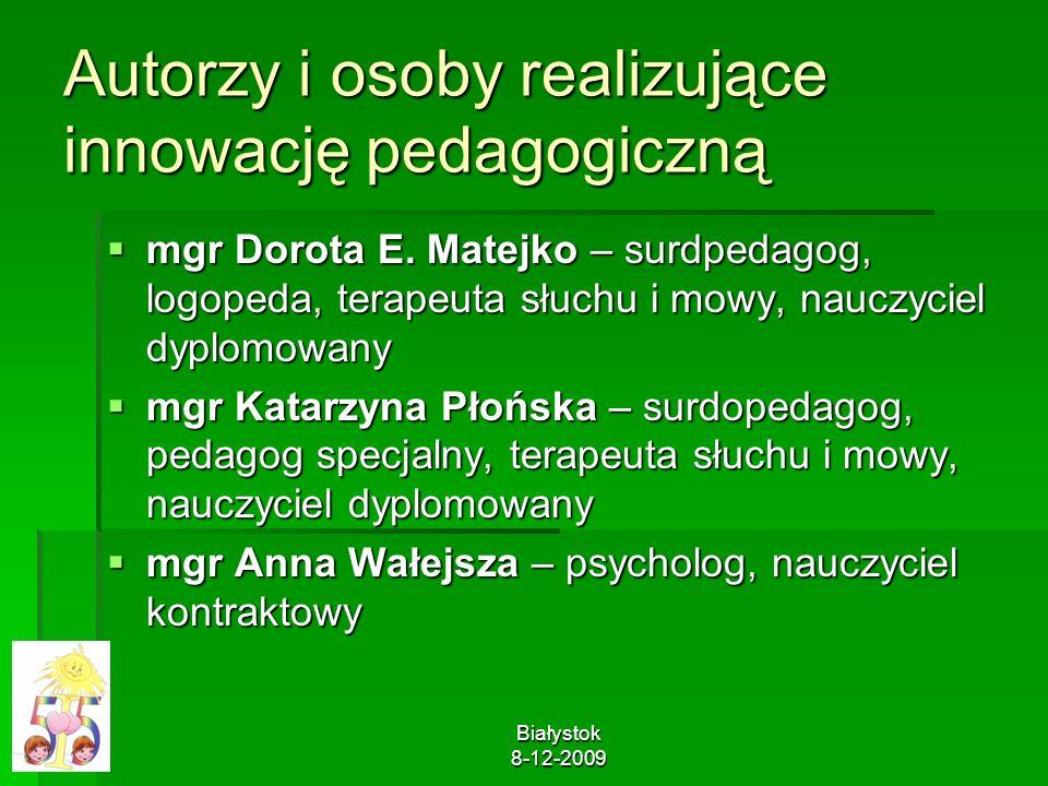 Białystok 8-12-2009 Autorzy i osoby realizujące innowację pedagogiczną mgr Dorota E. Matejko – surdpedagog, logopeda, terapeuta słuchu i mowy, nauczyc