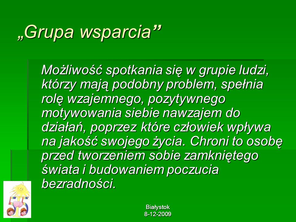 Białystok 8-12-2009 Grupa wsparcia Możliwość spotkania się w grupie ludzi, którzy mają podobny problem, spełnia rolę wzajemnego, pozytywnego motywowan