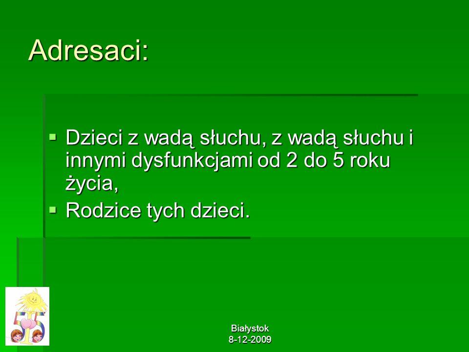 Białystok 8-12-2009 Adresaci: Dzieci z wadą słuchu, z wadą słuchu i innymi dysfunkcjami od 2 do 5 roku życia, Dzieci z wadą słuchu, z wadą słuchu i in