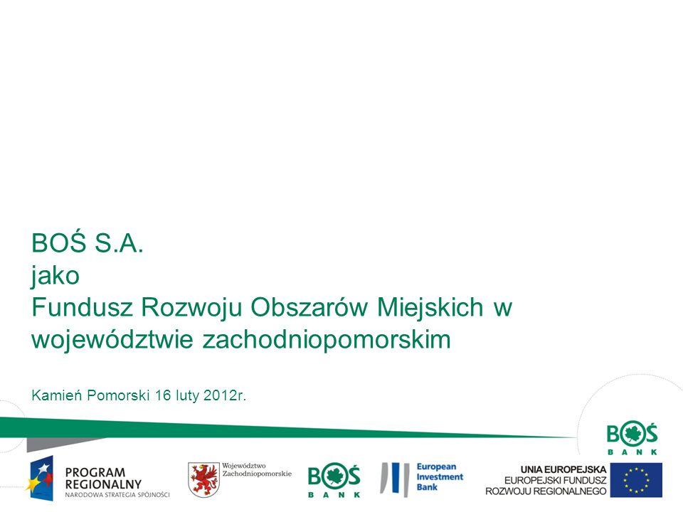 BOŚ S.A. jako Fundusz Rozwoju Obszarów Miejskich w województwie zachodniopomorskim Kamień Pomorski 16 luty 2012r.