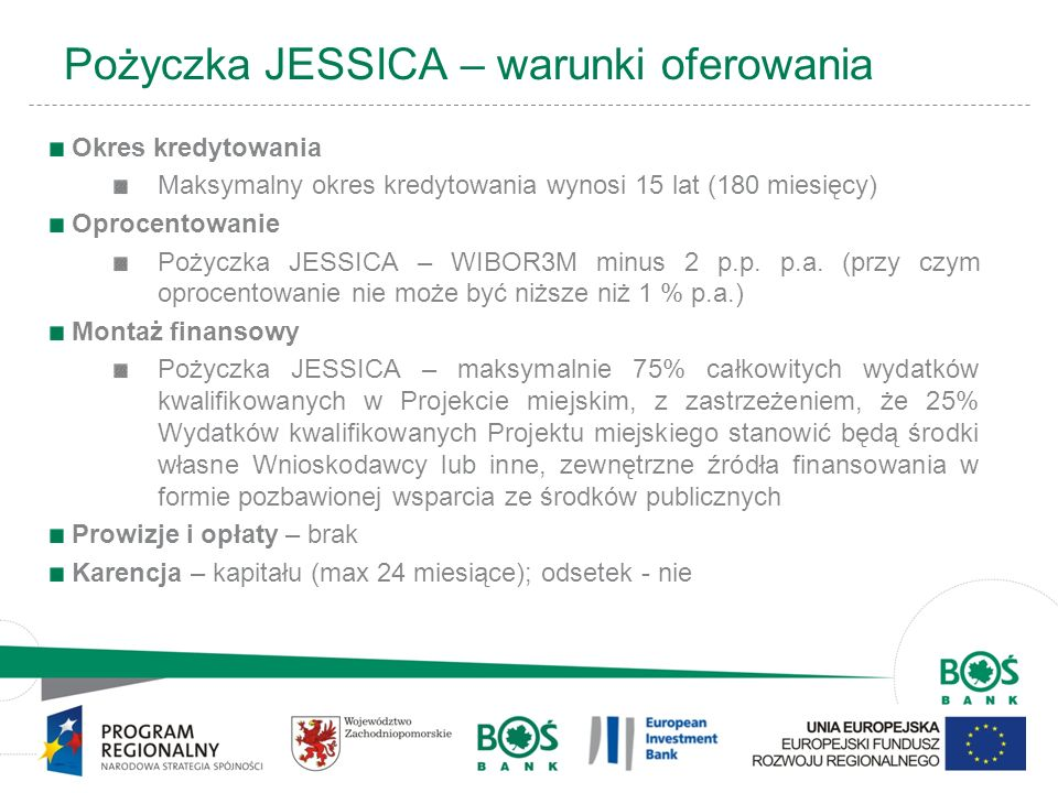 11 Pożyczka JESSICA – warunki oferowania Okres kredytowania Maksymalny okres kredytowania wynosi 15 lat (180 miesięcy) Oprocentowanie Pożyczka JESSICA