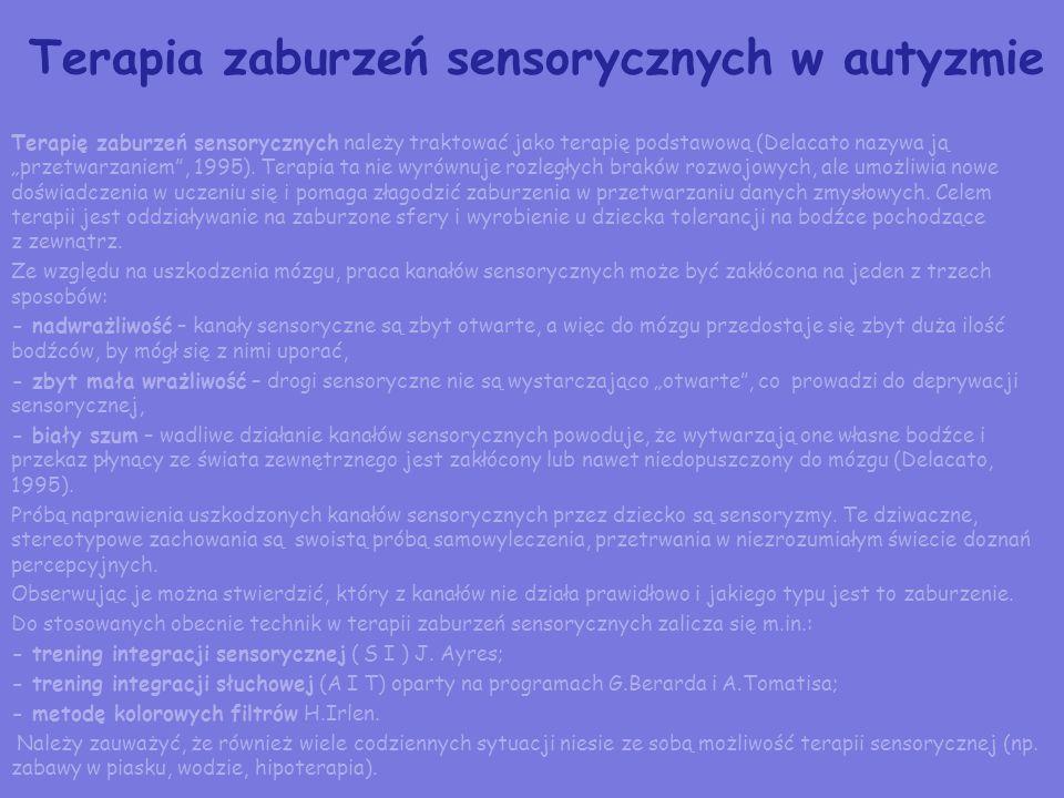 Terapia zaburzeń sensorycznych w autyzmie Terapię zaburzeń sensorycznych należy traktować jako terapię podstawową (Delacato nazywa ją przetwarzaniem,