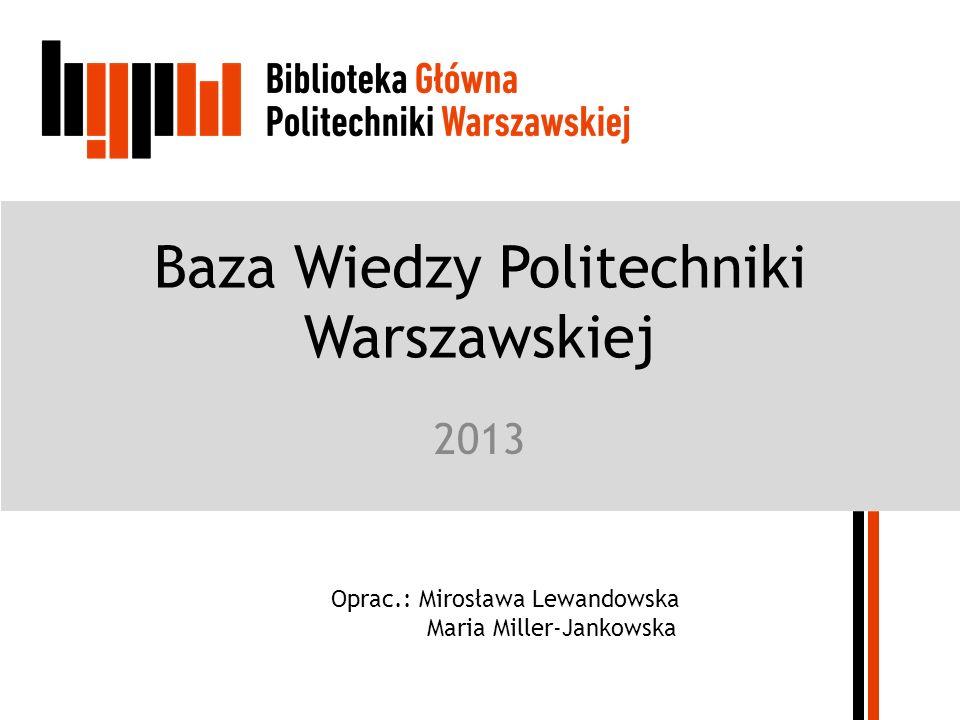 Baza Wiedzy Politechniki Warszawskiej 2013 Oprac.: Mirosława Lewandowska Maria Miller-Jankowska