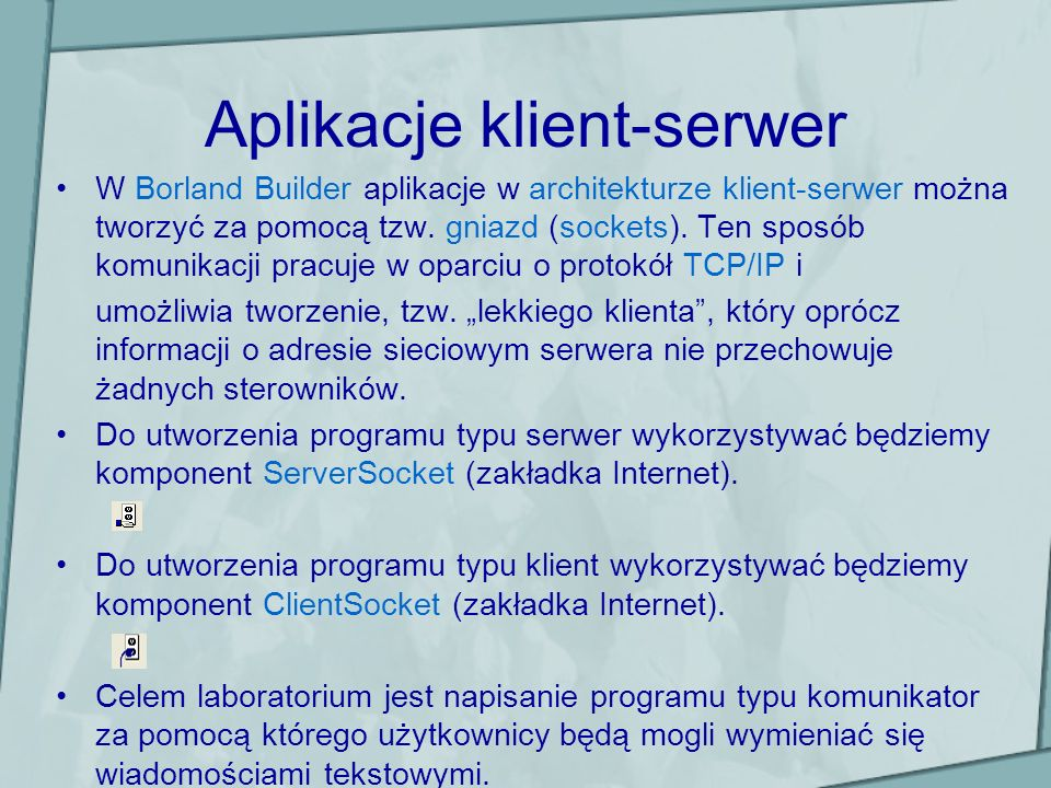 Aplikacje klient-serwer Komponent klienta – ClientSocket Główne właściwości: Active – aktywuje/deaktywuje połączenie sieciowe z serwerem, Port – numer portu na którym obsługiwany jest ruch sieciowy, Address – adres ip serwera do którego ma zostać podłączony klient.