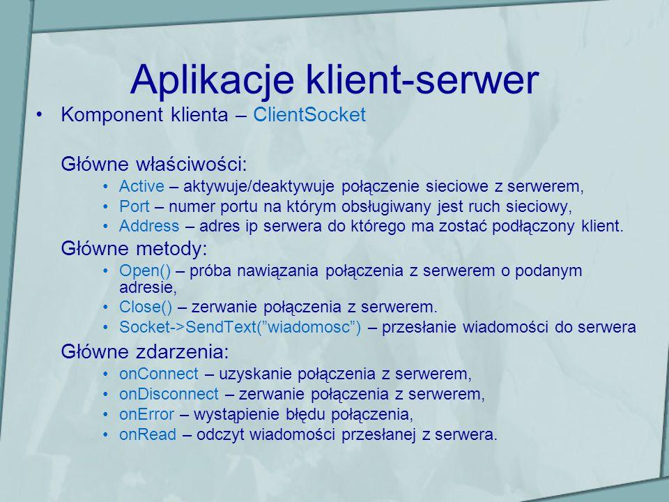 Aplikacje klient-serwer Komponent klienta – ClientSocket Główne właściwości: Active – aktywuje/deaktywuje połączenie sieciowe z serwerem, Port – numer