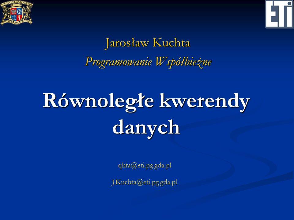 qhta@eti.pg.gda.pl J.Kuchta@eti.pg.gda.pl Równoległe kwerendy danych Jarosław Kuchta Programowanie Współbieżne