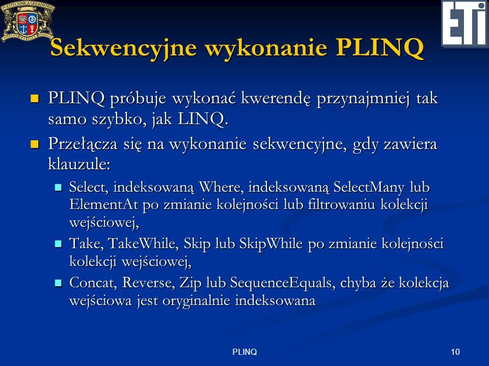 10PLINQ Sekwencyjne wykonanie PLINQ PLINQ próbuje wykonać kwerendę przynajmniej tak samo szybko, jak LINQ. PLINQ próbuje wykonać kwerendę przynajmniej