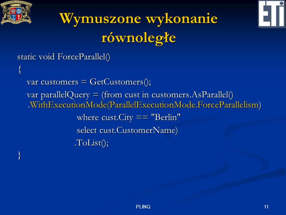 11PLINQ Wymuszone wykonanie równoległe static void ForceParallel() { var customers = GetCustomers(); var customers = GetCustomers(); var parallelQuery