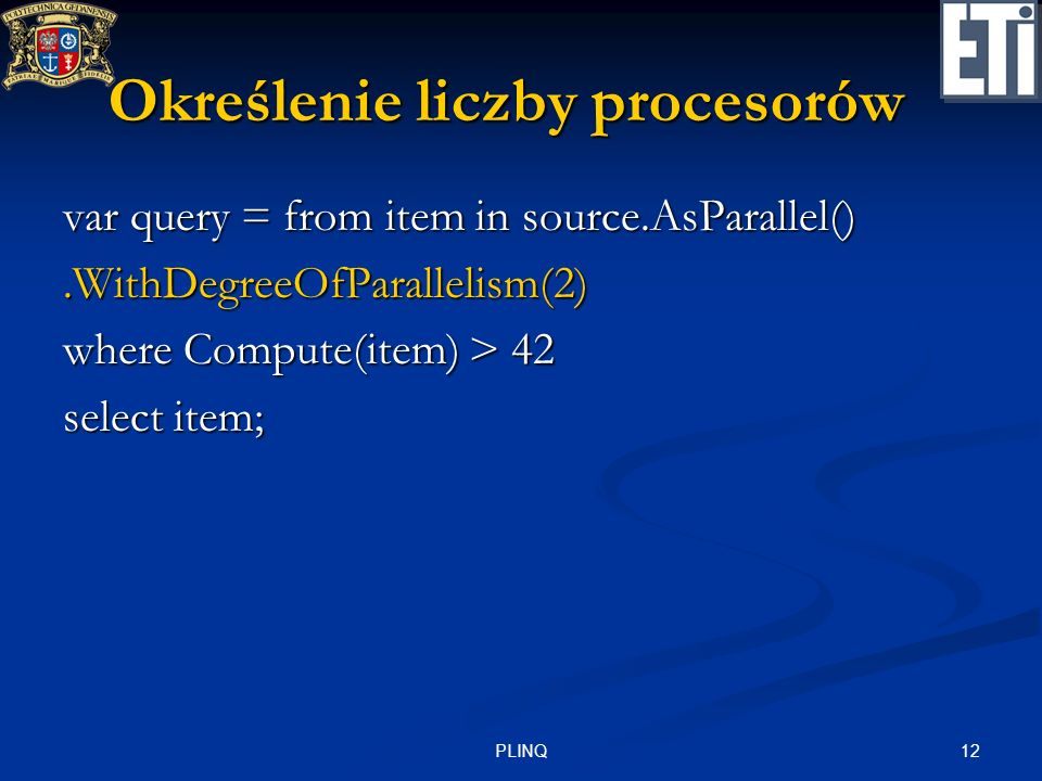 12PLINQ Określenie liczby procesorów var query = from item in source.AsParallel().WithDegreeOfParallelism(2) where Compute(item) > 42 select item;