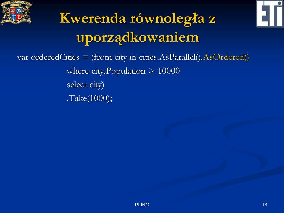 13PLINQ Kwerenda równoległa z uporządkowaniem var orderedCities = (from city in cities.AsParallel().AsOrdered() where city.Population > 10000 where ci