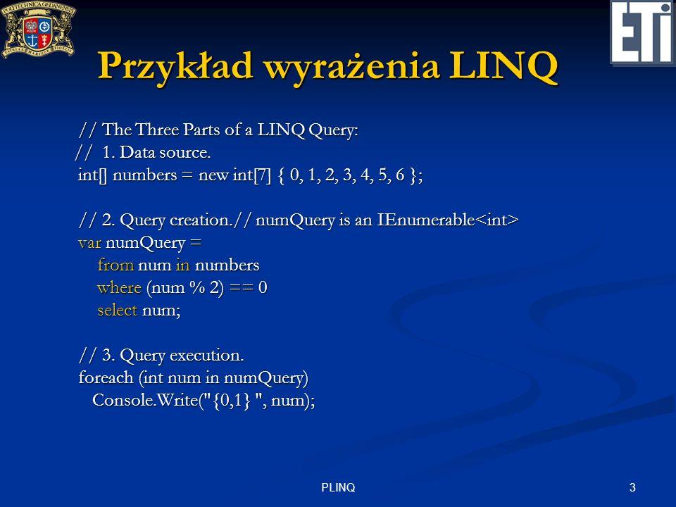 3PLINQ Przykład wyrażenia LINQ // The Three Parts of a LINQ Query: // The Three Parts of a LINQ Query: // 1. Data source. // 1. Data source. int[] num