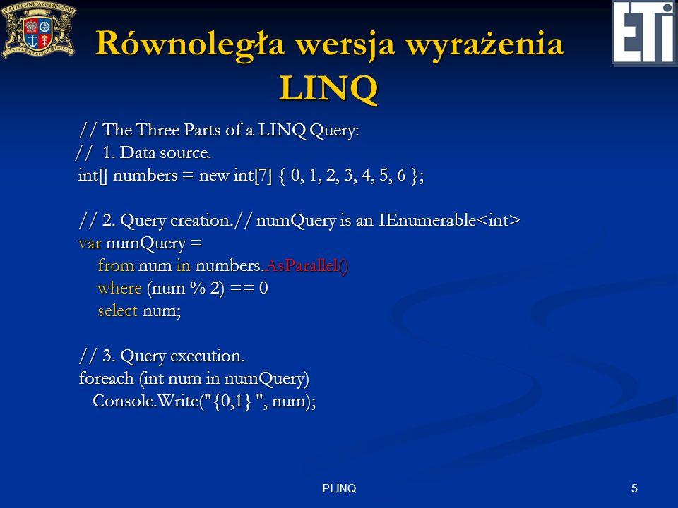 5PLINQ Równoległa wersja wyrażenia LINQ // The Three Parts of a LINQ Query: // The Three Parts of a LINQ Query: // 1. Data source. // 1. Data source.