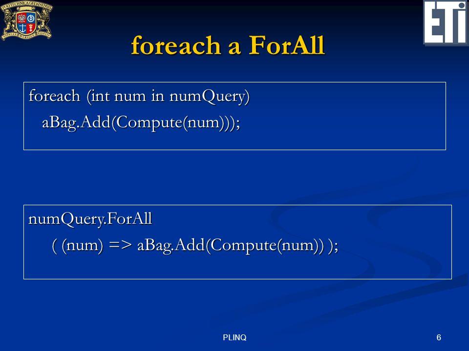 6PLINQ foreach a ForAll foreach (int num in numQuery) aBag.Add(Compute(num))); aBag.Add(Compute(num))); numQuery.ForAll ( (num) => aBag.Add(Compute(nu