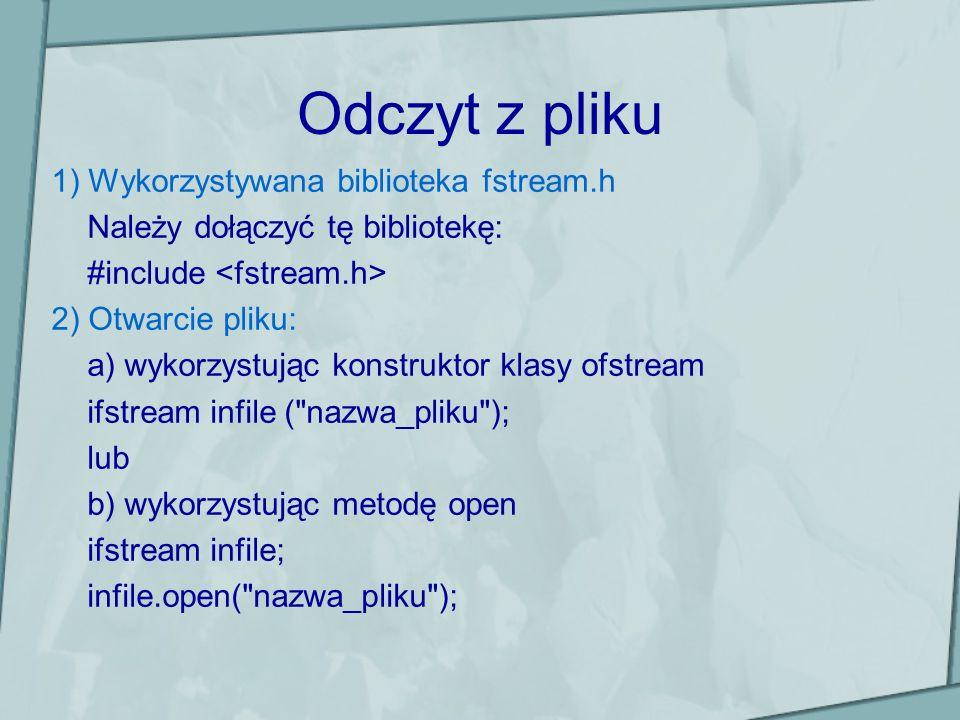 Odczyt z pliku 1) Wykorzystywana biblioteka fstream.h Należy dołączyć tę bibliotekę: #include 2) Otwarcie pliku: a) wykorzystując konstruktor klasy ofstream ifstream infile ( nazwa_pliku ); lub b) wykorzystując metodę open ifstream infile; infile.open( nazwa_pliku );