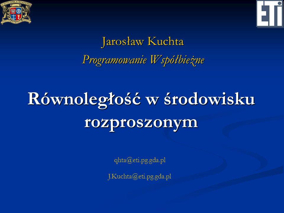 qhta@eti.pg.gda.pl J.Kuchta@eti.pg.gda.pl Równoległość w środowisku rozproszonym Jarosław Kuchta Programowanie Współbieżne