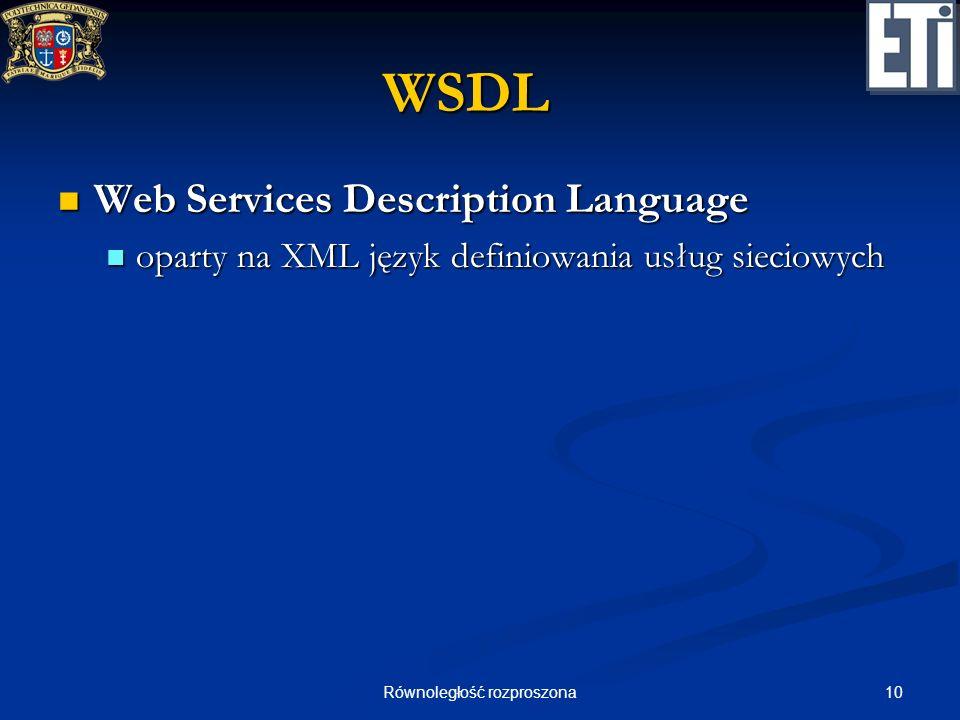 10Równoległość rozproszona WSDL Web Services Description Language Web Services Description Language oparty na XML język definiowania usług sieciowych