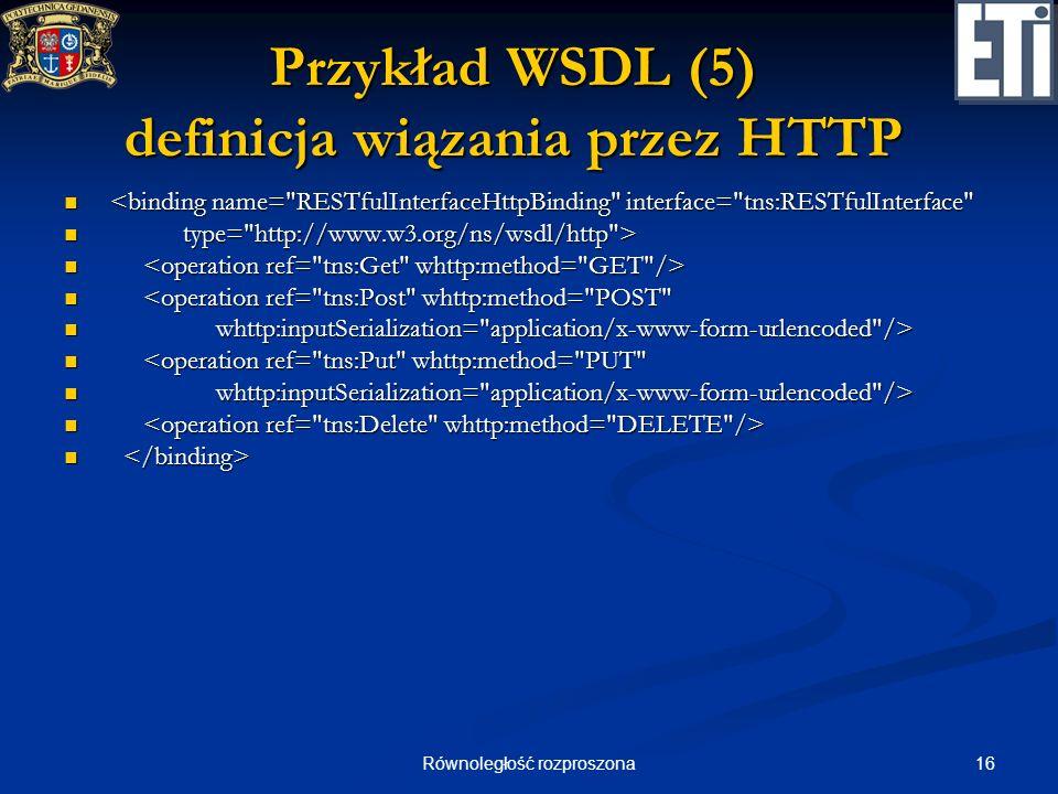 16Równoległość rozproszona Przykład WSDL (5) definicja wiązania przez HTTP <binding name=